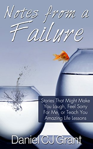 Notes From A Failure: Stories That Might Make You Laugh, Feel Sorry For Me, or Teach You Amazing Life Lessons