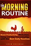 The Morning Routine: Boost Productivity, Motivation, Energy and Stop Procrastinating with the Best Daily Routines