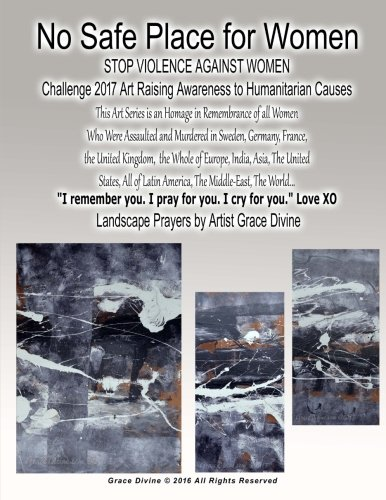Read Online No Safe Place for Women STOP VIOLENCE AGAINST WOMEN Challenge 2017 Art Raising Awareness to Humanitarian Causes This Art Series is an Homage in ... XO Landscape Prayers by Artist Grace Divine pdf epub