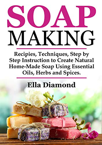 Soap Making: Recipies, Techniques, Step by Step Instruction to Create Natural Homemade Soap Using Essential Oils, Herbs and Spices