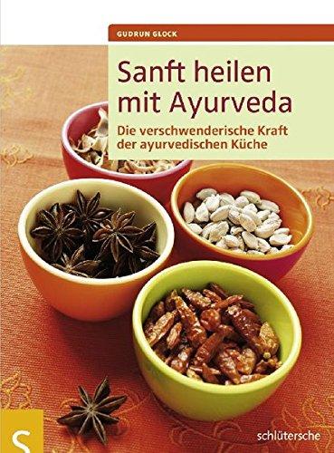 Sanft heilen mit Ayurveda. Die verschwenderische Kraft der ayurvedischen Küche