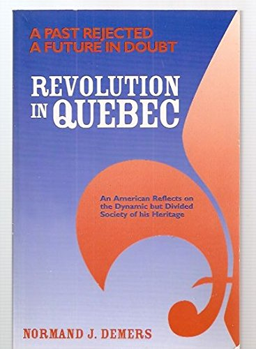 Revolution in Quebec: A Past Rejected...a Future in Doubt... : An American Reflects on the Dynamic but Divided Society of His Heritage