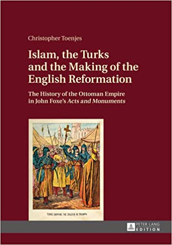 Islam, the Turks and the Making of the English Reformation: The History of the Ottoman Empire in John Foxe's 'Acts and Monuments'