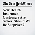 New Health Insurance Customers Are Sicker. Should We Be Surprised? | Margot Sanger Katz