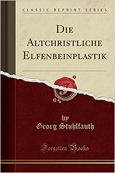 Die Altchristliche Elfenbeinplastik (Classic Reprint)