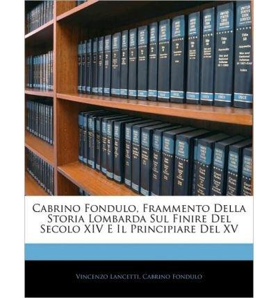 Read Online Cabrino Fondulo, Frammento Della Storia Lombarda Sul Finire del Secolo XIV E Il Principiare del XV (Paperback)(Italian) - Common pdf epub