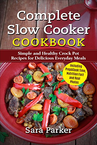 Complete Slow Cooker Cookbook: Simple and Healthy Crock Pot Recipes for Delicious Everyday Meals by Sara Parker