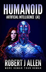 Humanoid Artificial Intelligence (AI) - A science fiction novel & ebook: The short life of an artificial intelligent humanoid robot that is both loved and hated.