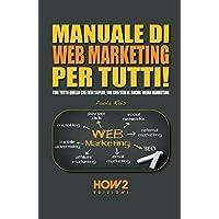 MANUALE DI WEB MARKETING PER TUTTI!: Con tutto quello che devi sapere, dal SEO/SEM al Social Media Marketing