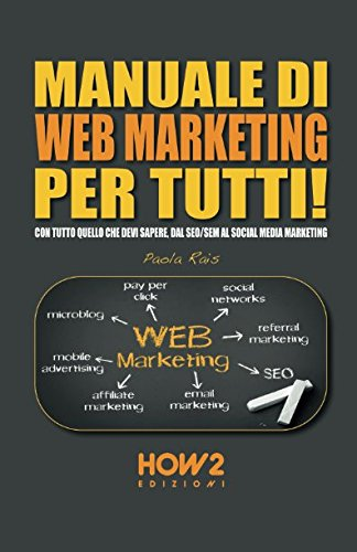 MANUALE DI WEB MARKETING PER TUTTI!: Con tutto quello che devi sapere, dal SEO/SEM al Social Media Marketing (HOW2 Edizioni) (Italian Edition)