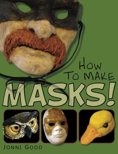 How to Make Masks!: Easy New Way to Make a Mask for Masquerade, Halloween and Dress-Up Fun, With Just Two Layers of Fast-Setting Paper Mache -