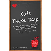Kids These Days: A Teacher's Inspirational Journey That Will Change The Way You Think About Today's Youth