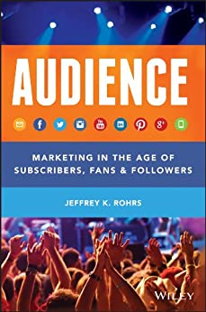 Audience: Marketing in the Age of Subscribers, Fans and Followers by [Rohrs, Jeffrey K.]