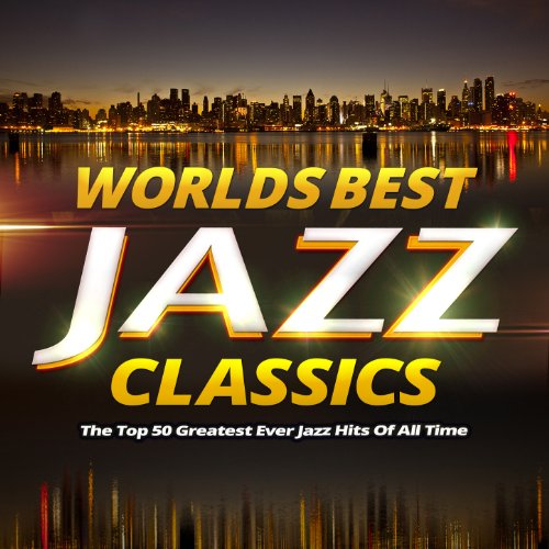 Worlds Best Jazz Classics - The Top 40 Greatest Ever Jazz Hits of All Time (Best Jazz Records Ever)
