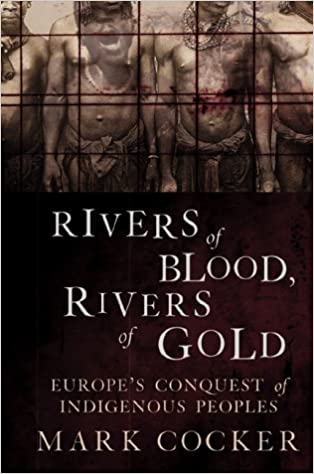Rivers Of Gold Europes Conquest Of Indigenous Peoples Rivers Of Blood
