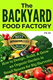 The Backyard Food Factory: How to Design, Build & Grow an Organic Garden in Small Spaces for Big Harvests