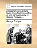A Dissertation on Simple Fever, or on Fever Consisting of One Paroxysm Only by George Fordyce, George Fordyce, 1140660306