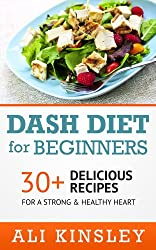 Dash Diet for Beginners: 30+ Delicious Recipes For A Strong & Healthy Heart (Easy to Make!)