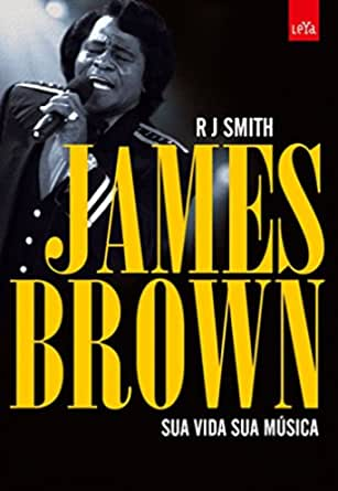 James Brown: Sua Vida sua Música eBook: Smith, R. J