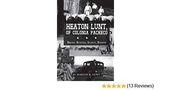 Amazon.com: Heaton Lunt, Of Colonia Pacheco: Bronc Buster, Scout, Bishop eBook: Marian R. Lunt: Kindle Store