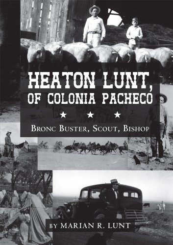 Heaton Lunt, Of Colonia Pacheco: Bronc Buster, Scout, Bishop by [R
