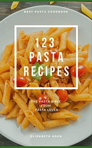 123 Pasta Recipe. Pasta Cookbook: Cookbooks, Cooking by Ingredient , Pasta (123 Recipes Book 1) by Elizabeth Aden