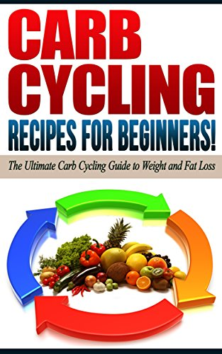 (CARB CYCLING: Recipes for Beginners! - The Ultimate Carb Cycling Guide to Weight and Fat Loss )