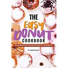 The Easy Donut Cookbook: Simple Baked and Fried Donut Recipes for the Beginner