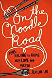 On the Noodle Road: From Beijing to Rome, with Love and Pasta by Lin-Liu, Jen(July 25, 2013) Hardcover