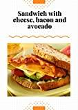 The best sandwich with cheese, bacon and avocado: Recipe Book!