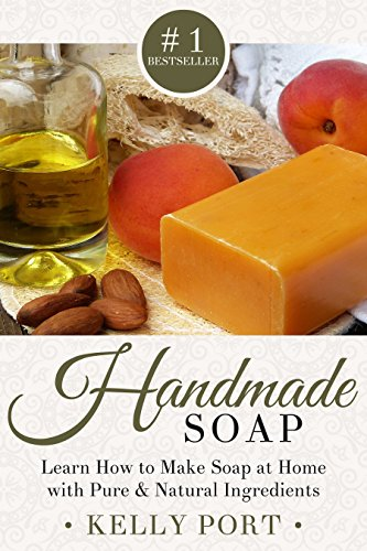 Handmade Soap: Learn How to Make Soap at Home with Pure & Natural Ingredients (Soap Making, Soap Making for Beginners, Natural Soap Making, Soap, Making Soap,Making Soap, Cold Process Soap) by [Port, Kelly]