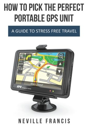 Download How To Pick The Perfect Portable GPS Unit: A Guide To Stress Free Travel pdf