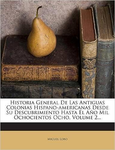 Historia General De Las Antiguas Colonias Hispano-americanas Desde Su Descubrimiento Hasta El Año Mil Ochocientos Ocho, Volume 2.: Amazon.es: Miguel Lobo: ...