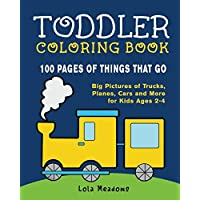 Toddler Coloring Book: 100 Coloring Pages of Things That Go: Big Pictures of Planes, Cars, Trucks and More for Kids Ages 2-4