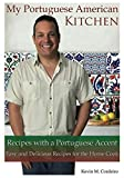 My Portuguese American Kitchen - Recipes with a Portuguese Accent: Easy and Delicious Recipes for the Home Cook