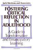 Fostering Critical Reflection in Adulthood : A Guide to Transformative and Emancipatory Learning, Mezirow, Jack, 1555422071