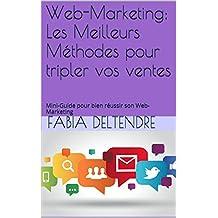 Web-Marketing: Les Meilleurs Méthodes pour tripler vos ventes: Mini-Guide pour bien réussir son Web-Marketing (French Edition)
