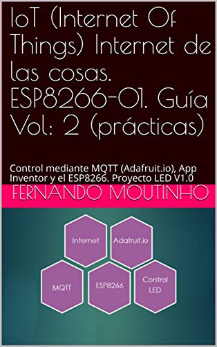 IoT (Internet Of Things) Internet de las cosas. ESP8266-01. Guía Vol: 2 (prácticas): Control mediante MQTT (Adafruit.io), App Inventor y el ESP8266. Proyecto LED V1.0 (Spanish Edition) ()