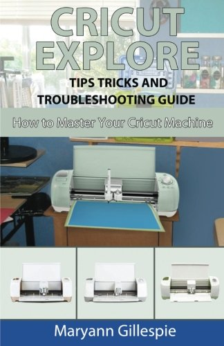 Pdf Crafts Cricut Explore Tips Tricks and Troubleshooting Guide (How to Master Your Cricut Machine) (Volume 3)