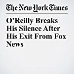 O'Reilly Breaks His Silence After His Exit From Fox News | Michael M. Grynbaum,Liam Stack