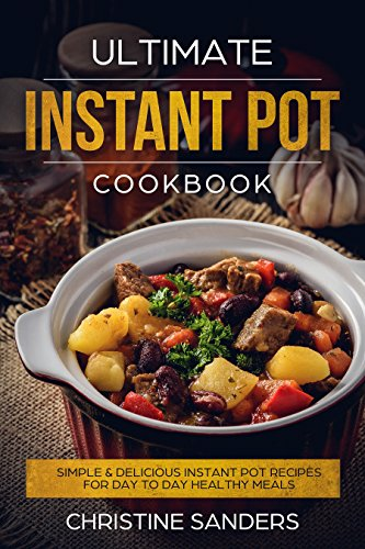 Ultimate Instant Pot Cookbook: Simple & Delicious Instant Pot Recipes For Day To Day Healthy Meals by Christine  Sanders