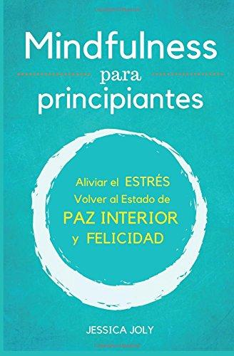 Mindfulness: Para Principiantes - Aliviar el Estres, Volver al Estado de Paz Interior y Felicidad  [Joly, Jessica] (Tapa Blanda)