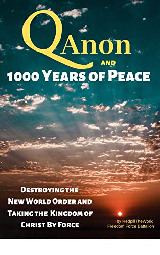 QAnon and 1000 Years of Peace: Destroying the New World Order and Taking the Kingdom of Christ by Force! by [TheWorld, Redpill]