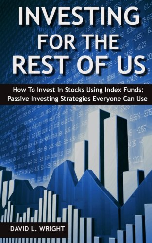 Investing For The Rest Of Us: How To Invest In Stocks Using Index Funds: Passive Investing Strategies Everyone Can Use