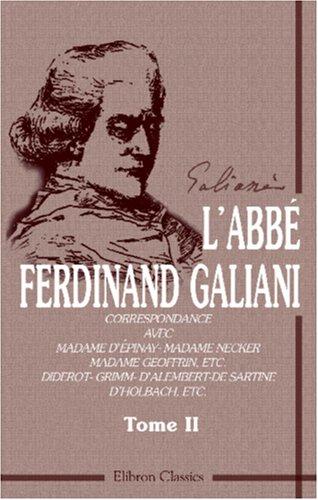 L'abbé F. Galiani. Correspondance avec Madame D'Épinay - Madame Necker - Madame Geoffrin, etc. Diderot - Grimm - D'Alembert - De Sartine - D'Holbach, ... et Gaston Maugras. Tome 2 (French Edition)