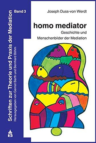 homo mediator: Geschichte und Menschenbilder der Mediation (Schriften zur Theorie und Praxis der Mediation)