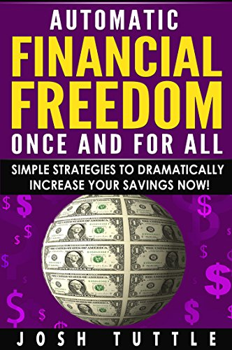 Automatic Financial Freedom, Once And For All: Simple Strategies To Dramatically Increase Your Savings Now!