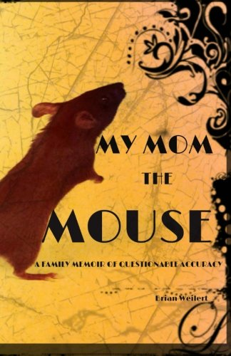 My Mom the Mouse (A  Family Memoir of Questionable Accuracy) (2013) (Book) written by Brian Weilert