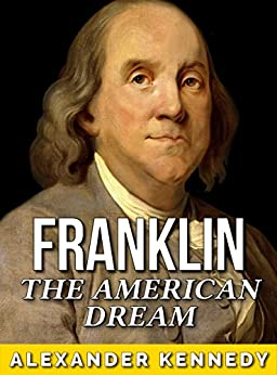 ben franklin american dream And the rationale for the american revolution  a quotation from benjamin franklin here, an allegation there  tribe trying to figure ways to realize his dream.