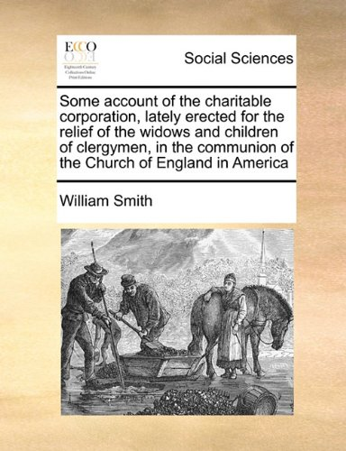 Some account of the charitable corporation, lately erected for the relief of the widows and children of clergymen, in the communion of the Church of England in America pdf